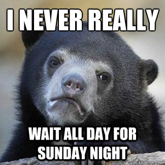 i never really wait all day for sunday night - Confession Bear