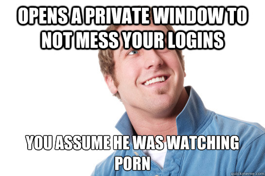 opens a private window to not mess your logins you assume he - Misunderstood D-Bag