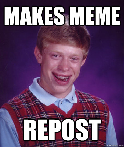 makes meme repost - Bad Luck Brian