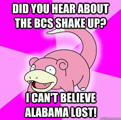 did you hear about the bcs shake up i cant believe alabama - Slowpoke