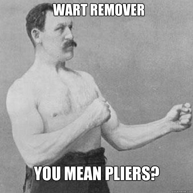 wart remover you mean pliers  - overly manly man