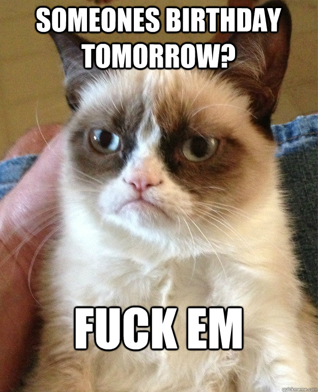 someones birthday tomorrow fuck em - Grumpy Cat