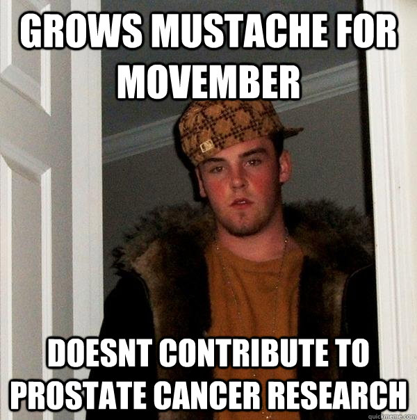 grows mustache for movember doesnt contribute to prostate ca - Scumbag Steve