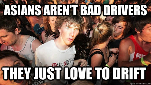asians arent bad drivers they just love to drift - Sudden Clarity Clarence