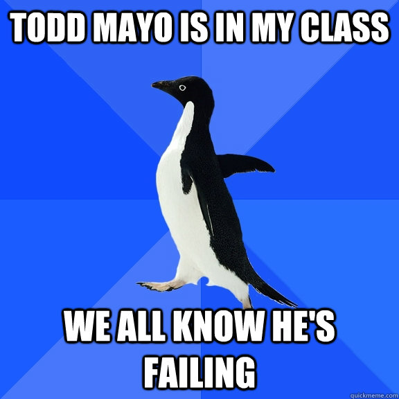 todd mayo is in my class we all know hes failing - Socially Awkward Penguin