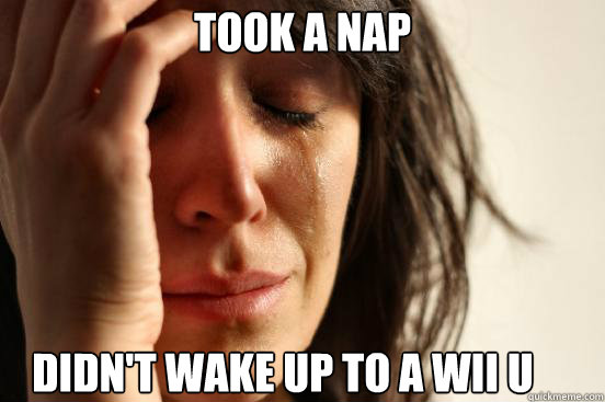 took a nap didnt wake up to a wii u - First World Problems