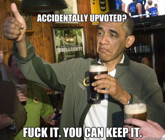 accidentally upvoted fuck it you can keep it - Upvoting Obama