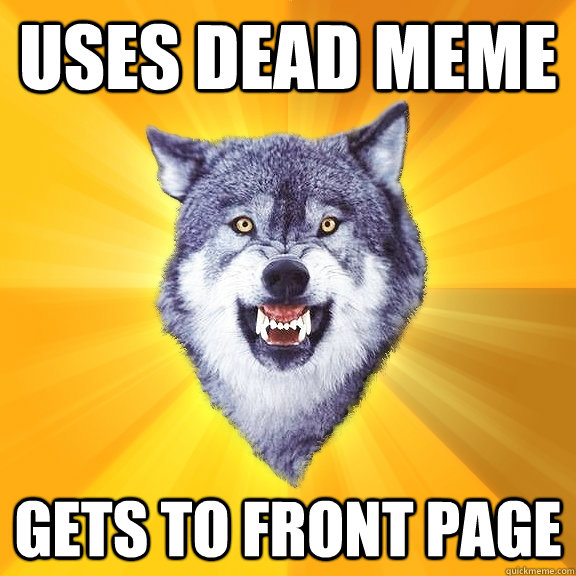 uses dead meme gets to front page - Courage Wolf