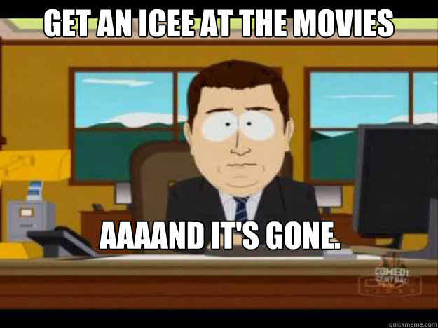 get an icee at the movies aaaand its gone  - Aaaand its gone