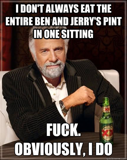 i dont always eat the entire ben and jerrys pint in one si - The Most Interesting Man In The World