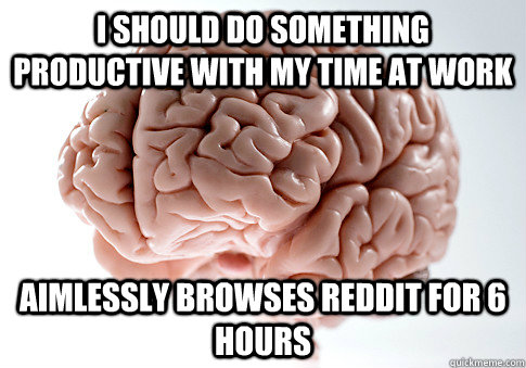 i should do something productive with my time at work aimles - Scumbag Brain