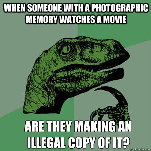 when someone with a photographic memory watches a movie are  - Philosoraptor