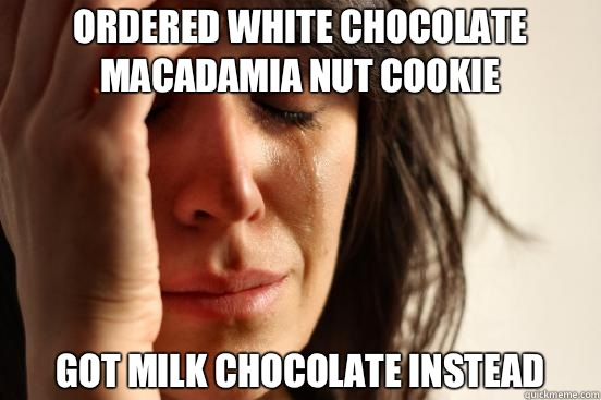 Ordered white chocolate macadamia nut cookie Got milk chocol - First World Problems