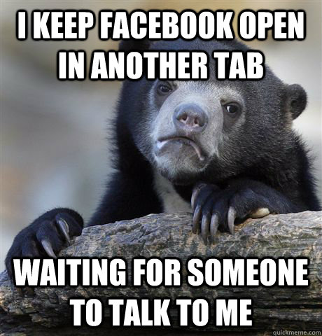 i keep facebook open in another tab waiting for someone to t - Confession Bear