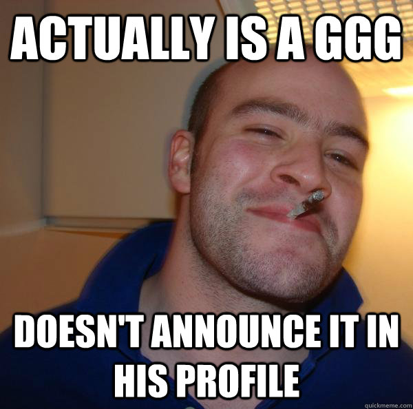 actually is a ggg doesnt announce it in his profile - Good Guy Greg