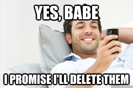 yes babe i promise ill delete them - The Lies Guys Tell