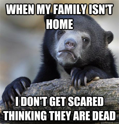 when my family isnt home i dont get scared thinking they a - Confession Bear