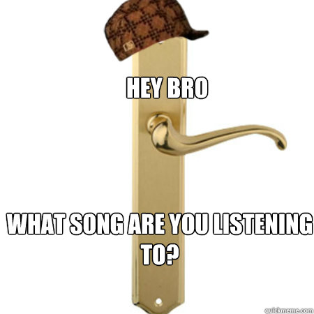 hey bro what song are you listening to - Scumbag Door handle