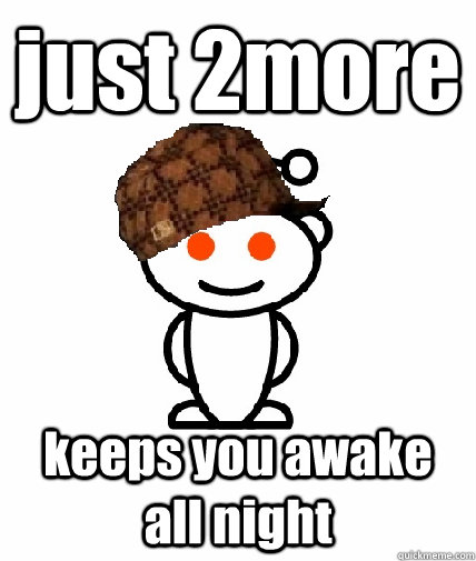 just 2more keeps you awake all night - Scumbag Reddit