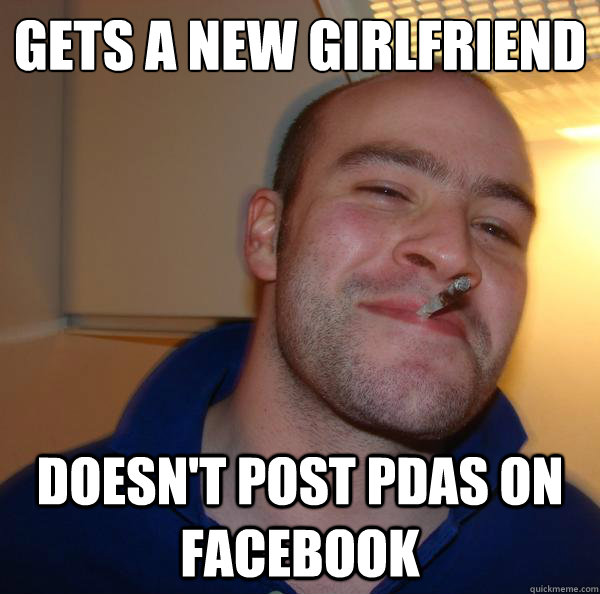 gets a new girlfriend doesnt post pdas on facebook - Good Guy Greg