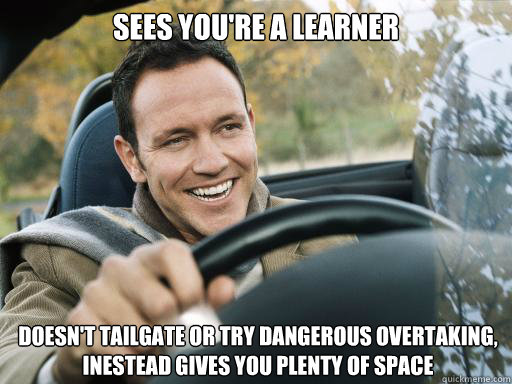 sees youre a learner doesnt tailgate or try dangerous over - Good Guy Car Driver