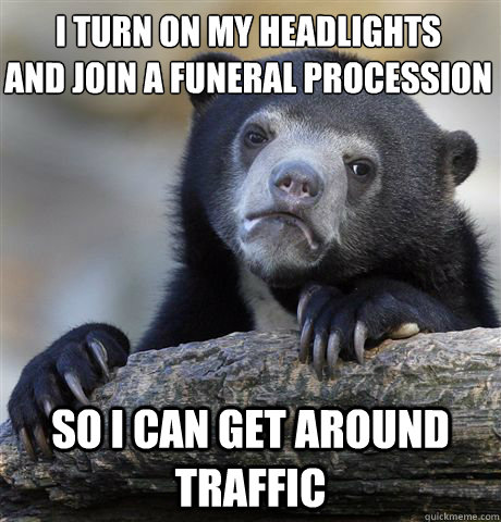 i turn on my headlights and join a funeral procession so i c - Confession Bear