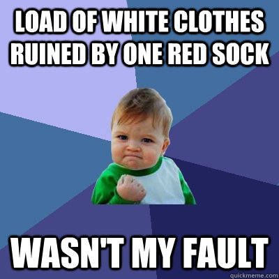 load of white clothes ruined by one red sock wasnt my fault - Success Kid