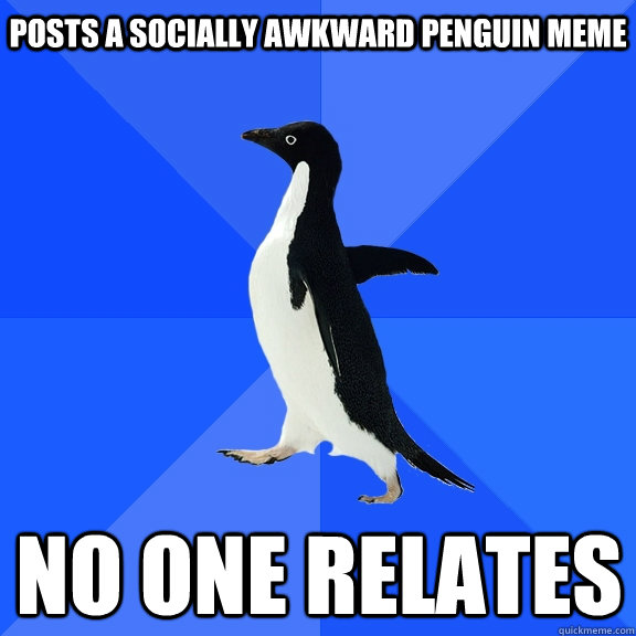 posts a socially awkward penguin meme no one relates - Socially Awkward Penguin
