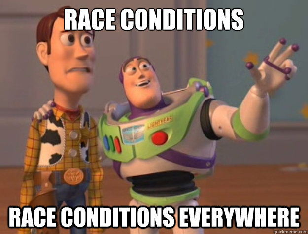 race conditions race conditions everywhere - Buzz Lightyear