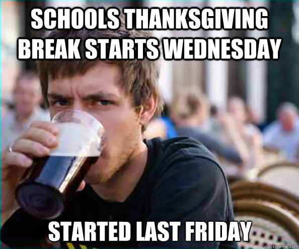 schools thanksgiving break starts wednesday started last fr - Lazy College Senior