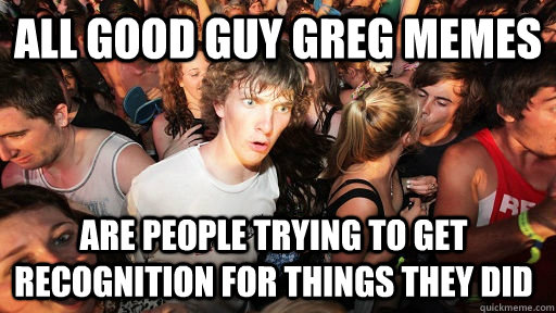 all good guy greg memes are people trying to get recognition - Sudden Clarity Clarence