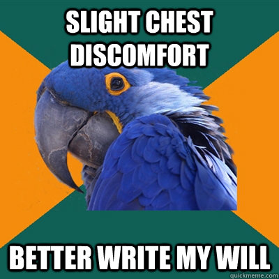 slight chest discomfort better write my will - Paranoid Parrot