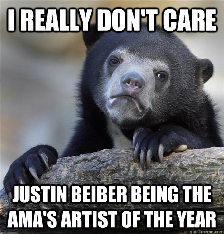 i really dont care justin beiber being the amas artist of  - Confession Bear
