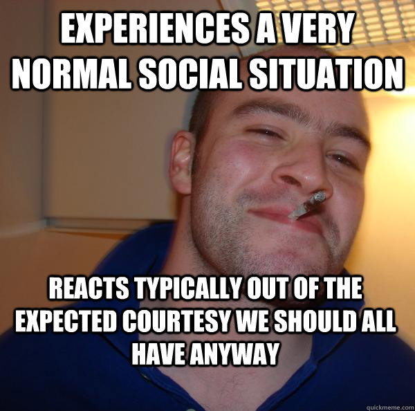 experiences a very normal social situation reacts typically  - Good Guy Greg