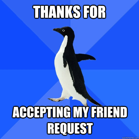 thanks for accepting my friend request  - Socially Awkward Penguin