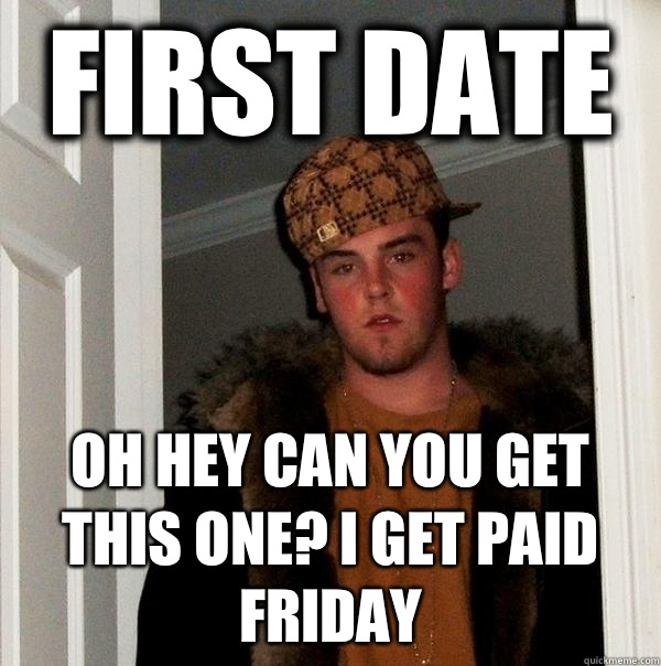 First date Oh hey can you get this one I get paid Friday  - Scumbag Steve