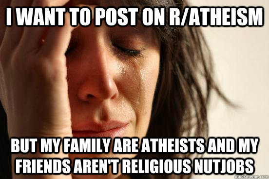 i want to post on ratheism but my family are atheists and m - Atheist First World Problems