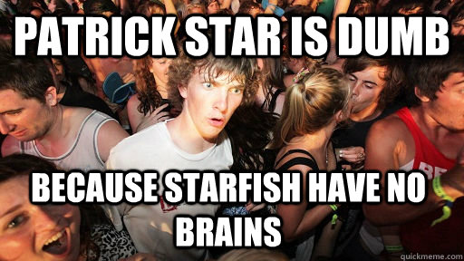 patrick star is dumb because starfish have no brains - Sudden Clarity Clarence