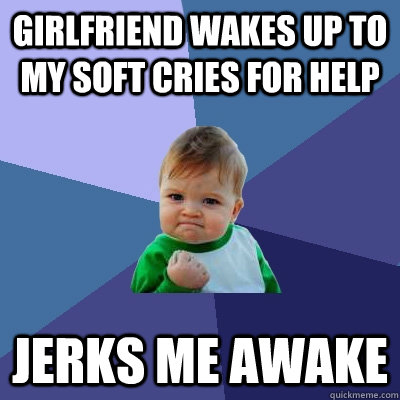 girlfriend wakes up to my soft cries for help jerks me awake - Success Kid