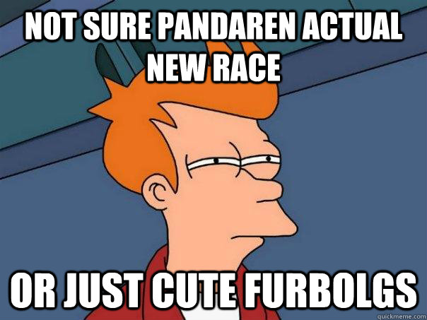 not sure pandaren actual new race or just cute furbolgs - Futurama Fry