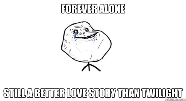forever alone still a better love story than twilight - TIL Forever Alone Does have a Plus Side