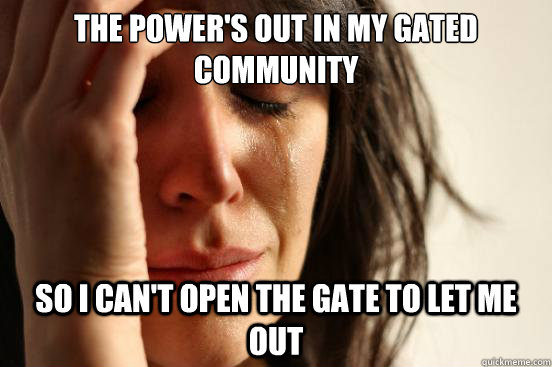 the powers out in my gated community so i cant open the ga - First World Problems