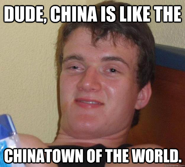 dude china is like the chinatown of the world - 10 Guy