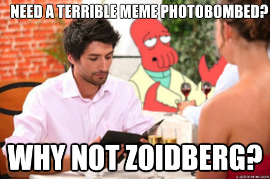 need a terrible meme photobombed why not zoidberg -