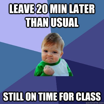leave 20 min later than usual still on time for class - Success Kid