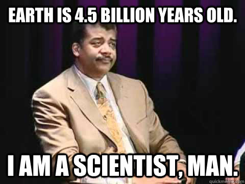 earth is 45 billion years old i am a scientist man - Annoyed Neil deGrasse Tyson