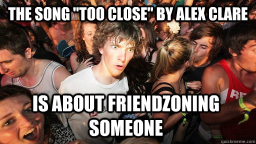 the song too close by alex clare is about friendzoning som - Sudden Clarity Clarence