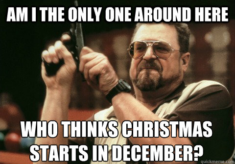 am i the only one around here who thinks christmas starts in - Am I the only one
