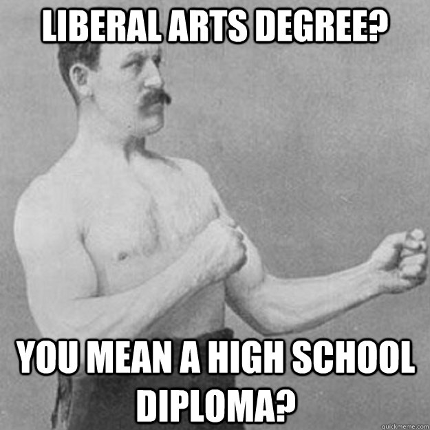 liberal arts degree you mean a high school diploma - overly manly man