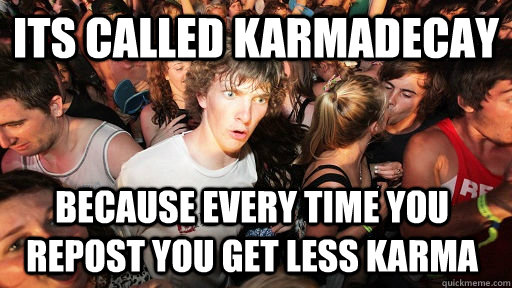 its called karmadecay because every time you repost you get  - Sudden Clarity Clarence